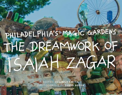 Philadelphia's Magic Gardens: The Dreamwork of Isaiah Zagar - the recently published book