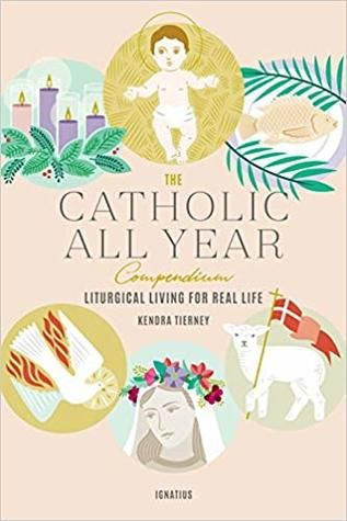 The Catholic All Year Compendium: Liturgical Living for Real Life by Kendra Tierney